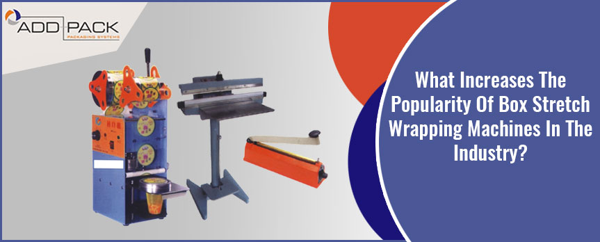 What Increases The Popularity Of Box Stretch Wrapping Machines In The Industry?