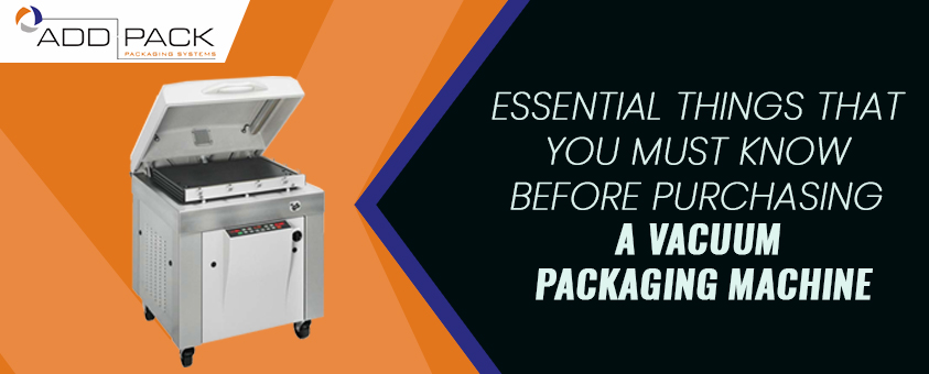 Essential Things That You Must Know Before Purchasing A Vacuum Packaging Machine