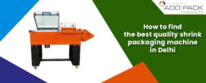 How to find the best quality shrink packaging machine in Delhi